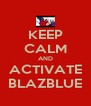 KEEP CALM AND ACTIVATE BLAZBLUE - Personalised Poster A4 size