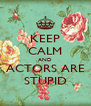 KEEP CALM AND ACTORS ARE STUPID - Personalised Poster A4 size