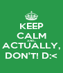 KEEP CALM AND... ACTUALLY, DON'T! D:< - Personalised Poster A4 size