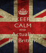 KEEP CALM AND Actually I'm British! - Personalised Poster A4 size