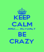 KEEP CALM AND.... ACTUALY BE CRAZY - Personalised Poster A4 size