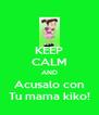 KEEP CALM AND Acusalo con Tu mama kiko! - Personalised Poster A4 size