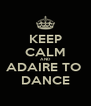 KEEP CALM AND ADAIRE TO  DANCE - Personalised Poster A4 size