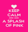 KEEP CALM AND ADD A SPLASH   OF PINK - Personalised Poster A4 size