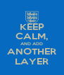 KEEP CALM, AND ADD ANOTHER LAYER - Personalised Poster A4 size