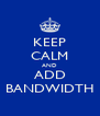 KEEP CALM AND ADD BANDWIDTH - Personalised Poster A4 size