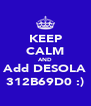 KEEP CALM AND Add DESOLA 312B69D0 :) - Personalised Poster A4 size