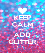 KEEP CALM AND ADD GLITTER - Personalised Poster A4 size
