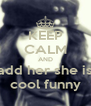 KEEP CALM AND add her she is cool funny - Personalised Poster A4 size