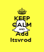 KEEP CALM AND Add Itsvrod  - Personalised Poster A4 size
