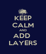 KEEP CALM AND ADD  LAYERS - Personalised Poster A4 size