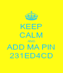 KEEP CALM AND ADD MA PIN 231ED4CD - Personalised Poster A4 size