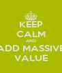 KEEP CALM AND ADD MASSIVE VALUE - Personalised Poster A4 size