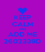 KEEP CALM AND ADD ME 2602339D - Personalised Poster A4 size