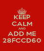 KEEP CALM AND ADD ME 28FCCD60 - Personalised Poster A4 size