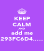 KEEP CALM AND add me 293FC6D4..… - Personalised Poster A4 size