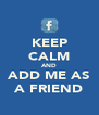 KEEP CALM AND ADD ME AS A FRIEND - Personalised Poster A4 size