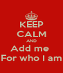 KEEP CALM AND Add me  For who I am - Personalised Poster A4 size