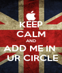 KEEP CALM AND ADD ME IN   UR CIRCLE - Personalised Poster A4 size