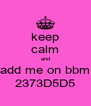 keep calm and add me on bbm 2373D5D5 - Personalised Poster A4 size