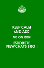 KEEP CALM AND ADD  ME ON BBM 25DDB57E  NEW CHATS BRO ! - Personalised Poster A4 size