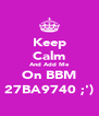 Keep Calm And Add Me On BBM 27BA9740 ;') - Personalised Poster A4 size