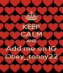 KEEP CALM AND Add me on IG Obey_tonay22 - Personalised Poster A4 size