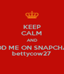 KEEP CALM AND ADD ME ON SNAPCHAT bettycow27 - Personalised Poster A4 size