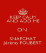 KEEP CALM AND ADD ME ON  SNAPCHAT Jérémy FOUBERT - Personalised Poster A4 size
