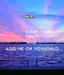 KEEP CALM AND ADD ME OR YOWORLD  - Personalised Poster A4 size
