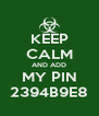 KEEP CALM AND ADD MY PIN 2394B9E8 - Personalised Poster A4 size