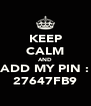 KEEP CALM AND ADD MY PIN : 27647FB9 - Personalised Poster A4 size