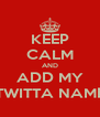 KEEP CALM AND ADD MY TWITTA NAME - Personalised Poster A4 size