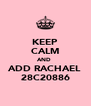 KEEP CALM AND  ADD RACHAEL 28C20886 - Personalised Poster A4 size