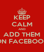 KEEP CALM AND ADD THEM ON FACEBOOK - Personalised Poster A4 size