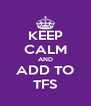 KEEP CALM AND ADD TO TFS - Personalised Poster A4 size