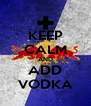 KEEP CALM AND ADD VODKA - Personalised Poster A4 size