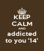 KEEP CALM AND addicted to you '14' - Personalised Poster A4 size
