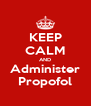 KEEP CALM AND Administer Propofol - Personalised Poster A4 size