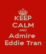 KEEP CALM AND Admire  Eddie Tran - Personalised Poster A4 size