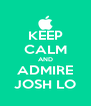 KEEP CALM AND ADMIRE JOSH LO - Personalised Poster A4 size