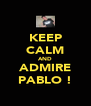 KEEP CALM AND ADMIRE PABLO ! - Personalised Poster A4 size