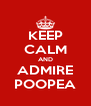 KEEP CALM AND ADMIRE POOPEA - Personalised Poster A4 size