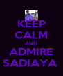 KEEP CALM AND ADMIRE SADIAYA  - Personalised Poster A4 size