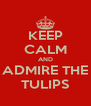 KEEP CALM AND ADMIRE THE TULIPS - Personalised Poster A4 size