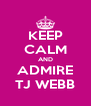 KEEP CALM AND ADMIRE TJ WEBB - Personalised Poster A4 size