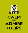 KEEP CALM AND ADMIRE TULIPS - Personalised Poster A4 size