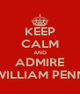KEEP CALM AND ADMIRE WILLIAM PENN - Personalised Poster A4 size
