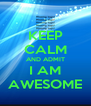 KEEP CALM AND ADMIT I AM AWESOME - Personalised Poster A4 size