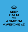 KEEP CALM AND ADMIT I'M AWESOME xD - Personalised Poster A4 size